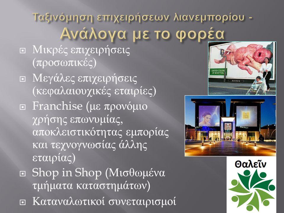  Μικρές επιχειρήσεις ( προσωπικές )  Μεγάλες επιχειρήσεις ( κεφαλαιουχικές εταιρίες )  Franchise ( με προνόμιο χρήσης επωνυμίας, αποκλειστικότητας εμπορίας και τεχνογνωσίας άλλης εταιρίας )  Shop in Shop ( Μισθωμένα τμήματα καταστημάτων )  Καταναλωτικοί συνεταιρισμοί