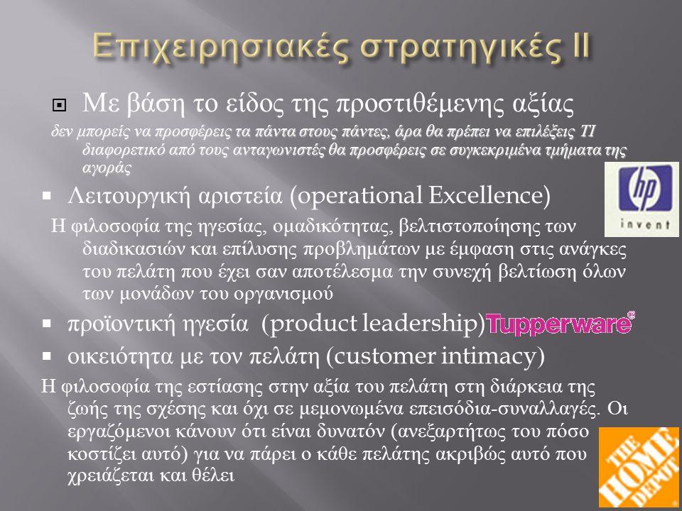  Με βάση το είδος της προστιθέμενης αξίας δεν μπορείς να προσφέρεις τα πάντα στους πάντες, άρα θα πρέπει να επιλέξεις ΤΙ διαφορετικό από τους ανταγωνιστές θα προσφέρεις σε συγκεκριμένα τμήματα της αγοράς  Λειτουργική αριστεία (operational Excellence) Η φιλοσοφία της ηγεσίας, ομαδικότητας, βελτιστοποίησης των διαδικασιών και επίλυσης προβλημάτων με έμφαση στις ανάγκες του πελάτη που έχει σαν αποτέλεσμα την συνεχή βελτίωση όλων των μονάδων του οργανισμού  προϊοντική ηγεσία (product leadership)  οικειότητα με τον πελάτη (customer intimacy) Η φιλοσοφία της εστίασης στην αξία του πελάτη στη διάρκεια της ζωής της σχέσης και όχι σε μεμονωμένα επεισόδια - συναλλαγές.