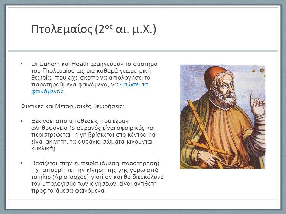 Πτολεμαίος (2 ος αι. μ.Χ.) Οι Duhem και Heath ερμηνεύουν το σύστημα του Πτολεμαίου ως μια καθαρά γεωμετρική θεωρία, που είχε σκοπό να αιτιολογήσει τα