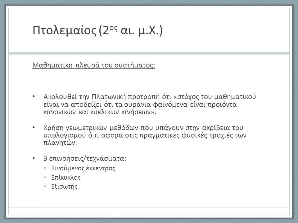 Πτολεμαίος (2 ος αι. μ.Χ.) Μαθηματική πλευρά του συστήματος: Ακολουθεί την Πλατωνική προτροπή ότι «στόχος του μαθηματικού είναι να αποδείξει ότι τα ου