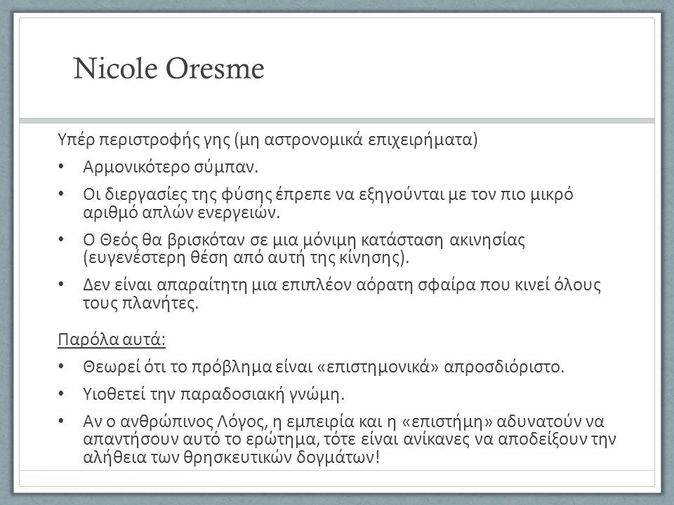 Nicole Oresme Υπέρ περιστροφής γης (μη αστρονομικά επιχειρήματα) Αρμονικότερο σύμπαν. Οι διεργασίες της φύσης έπρεπε να εξηγούνται με τον πιο μικρό αρ