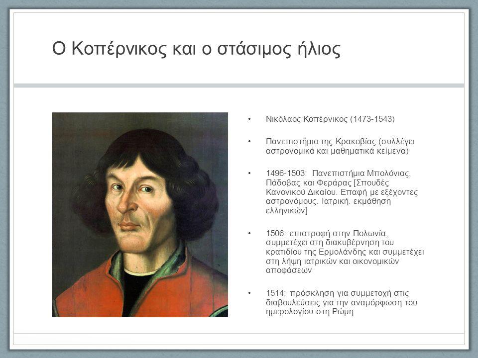 Ο Κοπέρνικος και ο στάσιμος ήλιος Νικόλαος Κοπέρνικος (1473-1543) Πανεπιστήμιο της Κρακοβίας (συλλέγει αστρονομικά και μαθηματικά κείμενα) 1496-1503: Πανεπιστήμια Μπολόνιας, Πάδοβας και Φεράρας [Σπουδές Κανονικού Δικαίου.