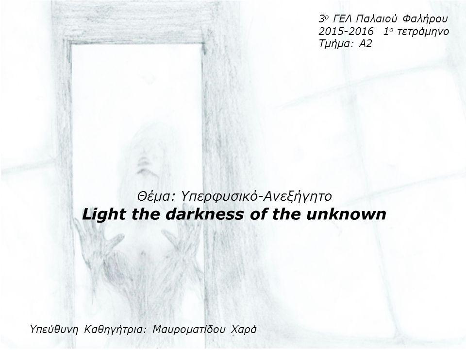 3 ο ΓΕΛ Παλαιού Φαλήρου 2015-2016 1 ο τετράμηνο Τμήμα: Α2 Θέμα: Υπερφυσικό-Ανεξήγητο Light the darkness of the unknown Υπεύθυνη Καθηγήτρια: Μαυροματίδου Χαρά