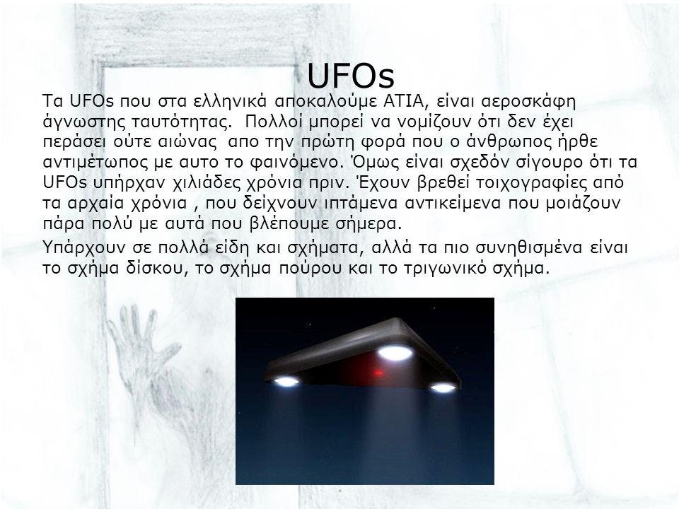 UFOs Τα UFOs που στα ελληνικά αποκαλούμε ΑΤΙΑ, είναι αεροσκάφη άγνωστης ταυτότητας. Πολλοί μπορεί να νομίζουν ότι δεν έχει περάσει ούτε αιώνας απο την