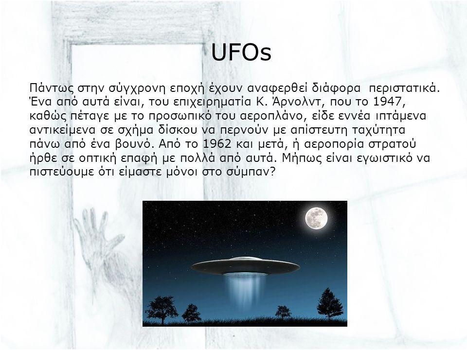 UFOs Πάντως στην σύγχρονη εποχή έχουν αναφερθεί διάφορα περιστατικά. Ένα από αυτά είναι, του επιχειρηματία Κ. Άρνολντ, που το 1947, καθώς πέταγε με το