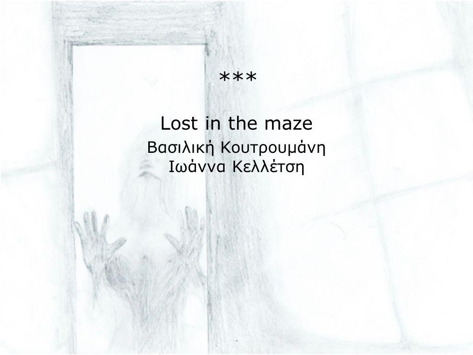 *** Lost in the maze Βασιλική Κουτρουμάνη Ιωάννα Κελλέτση