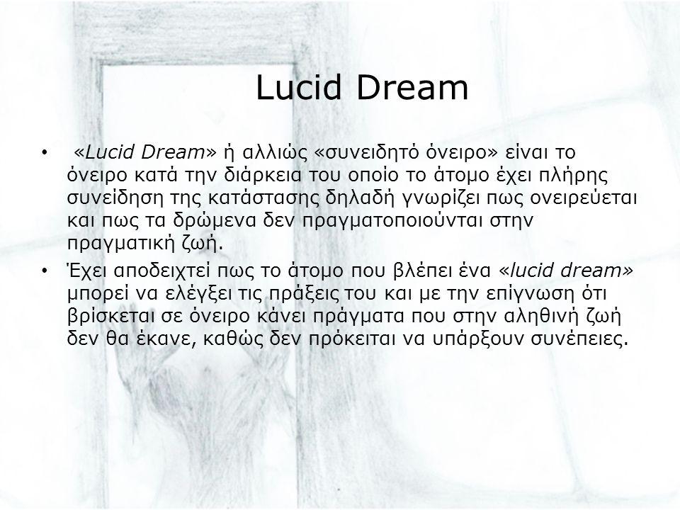 Lucid Dream «Lucid Dream» ή αλλιώς «συνειδητό όνειρο» είναι το όνειρο κατά την διάρκεια του οποίο το άτομο έχει πλήρης συνείδηση της κατάστασης δηλαδή γνωρίζει πως ονειρεύεται και πως τα δρώμενα δεν πραγματοποιούνται στην πραγματική ζωή.