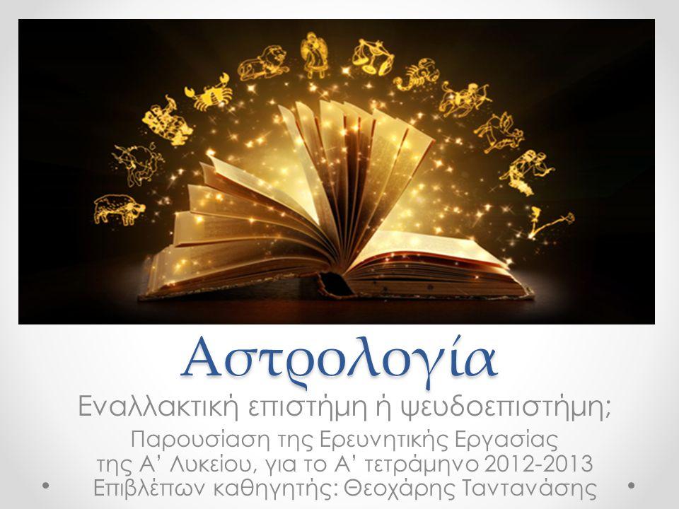 Αστρολογία Εναλλακτική επιστήμη ή ψευδοεπιστήμη; Παρουσίαση της Ερευνητικής Εργασίας της Α' Λυκείου, για το Α' τετράμηνο 2012-2013 Επιβλέπων καθηγητής: Θεοχάρης Ταντανάσης