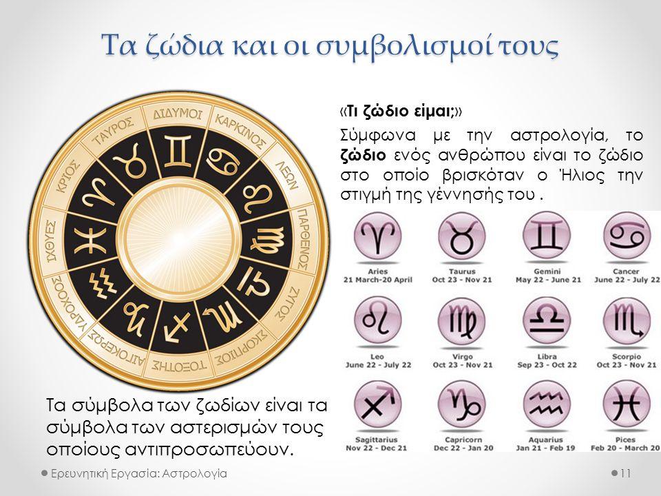 Τα ζώδια και οι συμβολισμοί τους Ερευνητική Εργασία: Αστρολογία « Τι ζώδιο είμαι; » Σύμφωνα με την αστρολογία, το ζώδιο ενός ανθρώπου είναι το ζώδιο στο οποίο βρισκόταν ο Ήλιος την στιγμή της γέννησής του.