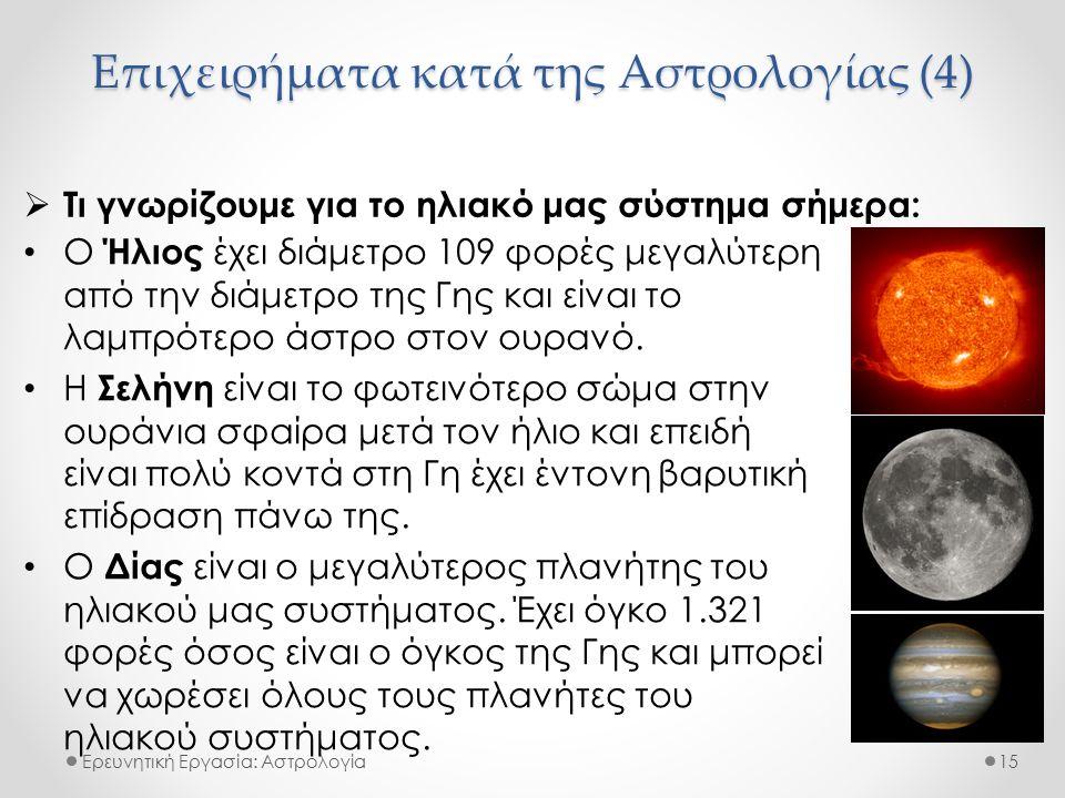 Επιχειρήματα κατά της Αστρολογίας (4) Ερευνητική Εργασία: Αστρολογία  Τι γνωρίζουμε για το ηλιακό μας σύστημα σήμερα: 15 Ο Ήλιος έχει διάμετρο 109 φορές μεγαλύτερη από την διάμετρο της Γης και είναι το λαμπρότερο άστρο στον ουρανό.