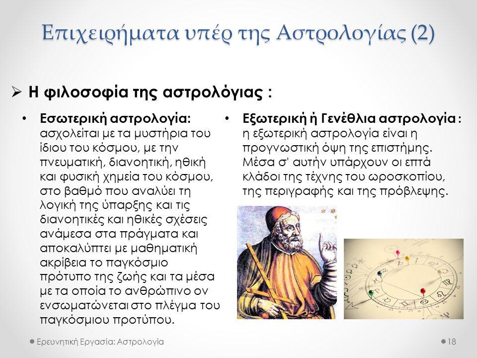 Επιχειρήματα υπέρ της Αστρολογίας (2) Ερευνητική Εργασία: Αστρολογία  Η φιλοσοφία της αστρολόγιας : 18 Εσωτερική αστρολογία: ασχολείται με τα μυστήρια του ίδιου του κόσμου, με την πνευματική, διανοητική, ηθική και φυσική χημεία του κόσμου, στο βαθμό που αναλύει τη λογική της ύπαρξης και τις διανοητικές και ηθικές σχέσεις ανάμεσα στα πράγματα και αποκαλύπτει με μαθηματική ακρίβεια το παγκόσμιο πρότυπο της ζωής και τα μέσα με τα οποία το ανθρώπινο ον ενσωματώνεται στο πλέγμα του παγκόσμιου προτύπου.