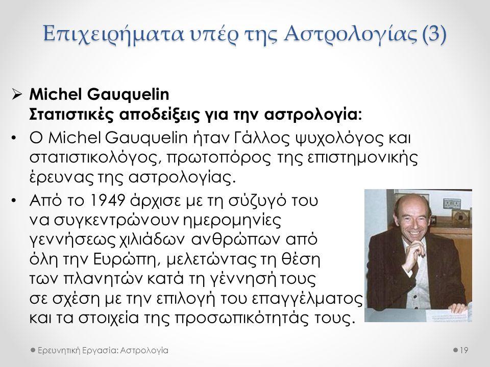 Επιχειρήματα υπέρ της Αστρολογίας (3) Ερευνητική Εργασία: Αστρολογία  Michel Gauquelin Στατιστικές αποδείξεις για την αστρολογία: Ο Michel Gauquelin ήταν Γάλλος ψυχολόγος και στατιστικολόγος, πρωτοπόρος της επιστημονικής έρευνας της αστρολογίας.