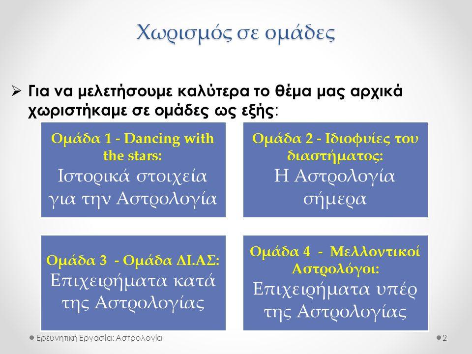 Χωρισμός σε ομάδες Ερευνητική Εργασία: Αστρολογία  Για να μελετήσουμε καλύτερα το θέμα μας αρχικά χωριστήκαμε σε ομάδες ως εξής : 2 Ομάδα 1 - Dancing with the stars: Ιστορικά στοιχεία για την Αστρολογία Ομάδα 2 - Ιδιοφυίες του διαστήματος: Η Αστρολογία σήμερα Ομάδα 3 - Ομάδα ΔΙ.ΑΣ: Επιχειρήματα κατά της Αστρολογίας Ομάδα 4 - Μελλοντικοί Αστρολόγοι: Επιχειρήματα υπέρ της Αστρολογίας