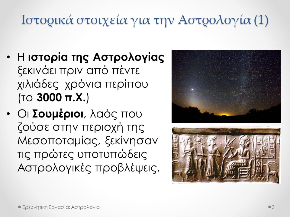 Ιστορικά στοιχεία για την Αστρολογία (1) Ερευνητική Εργασία: Αστρολογία Η ιστορία της Αστρολογίας ξεκινάει πριν από πέντε χιλιάδες χρόνια περίπου (το 3000 π.Χ.