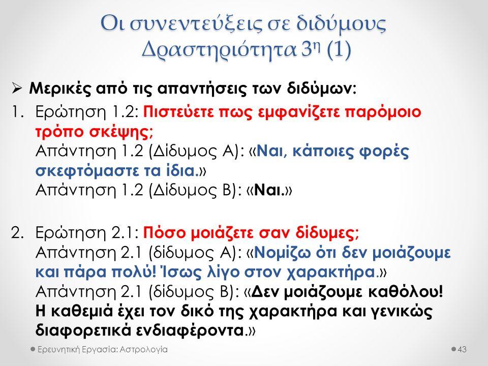 Οι συνεντεύξεις σε διδύμους Δραστηριότητα 3 η (1) Ερευνητική Εργασία: Αστρολογία  Μερικές από τις απαντήσεις των διδύμων: 1.Ερώτηση 1.2: Πιστεύετε πω