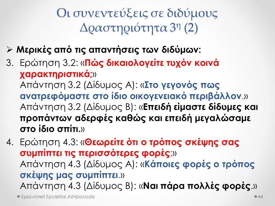 Οι συνεντεύξεις σε διδύμους Δραστηριότητα 3 η (2) Ερευνητική Εργασία: Αστρολογία  Μερικές από τις απαντήσεις των διδύμων: 3.Ερώτηση 3.2: « Πώς δικαιολογείτε τυχόν κοινά χαρακτηριστικά; » Απάντηση 3.2 (Δίδυμος Α): « Στο γεγονός πως ανατρεφόμαστε στο ίδιο οικογενειακό περιβάλλον.» Απάντηση 3.2 (Δίδυμος Β): « Επειδή είμαστε δίδυμες και προπάντων αδερφές καθώς και επειδή μεγαλώσαμε στο ίδιο σπίτι.
