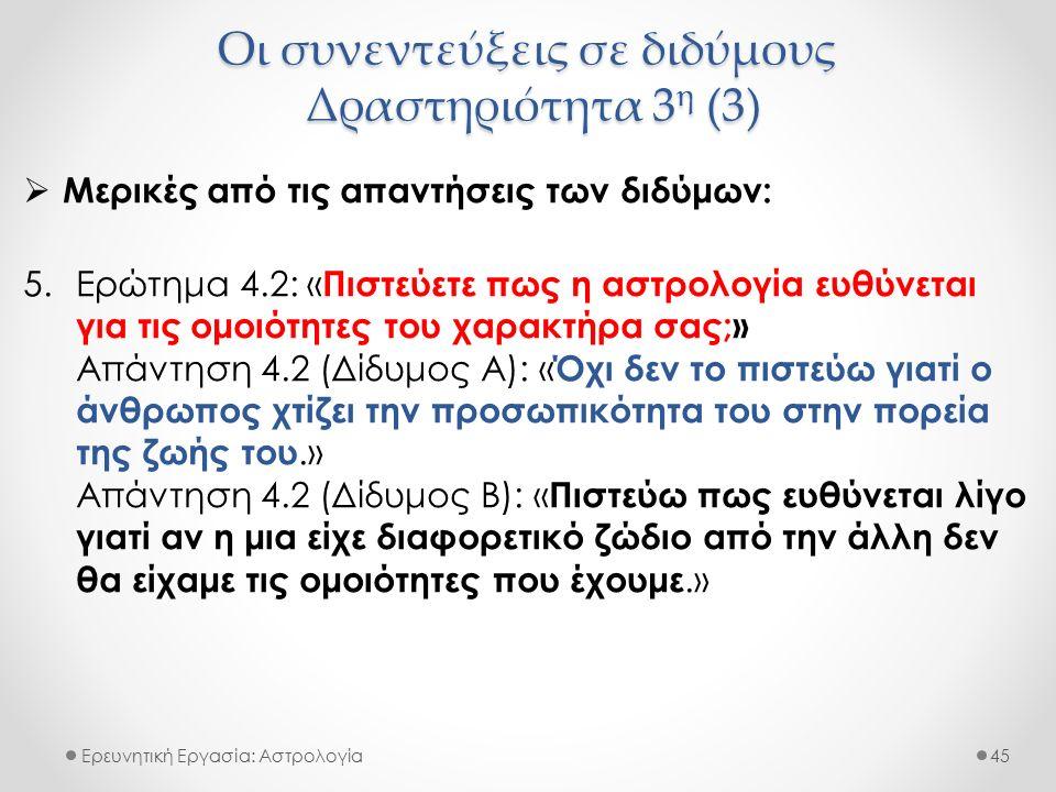 Οι συνεντεύξεις σε διδύμους Δραστηριότητα 3 η (3) Ερευνητική Εργασία: Αστρολογία  Μερικές από τις απαντήσεις των διδύμων: 5.Ερώτημα 4.2: « Πιστεύετε