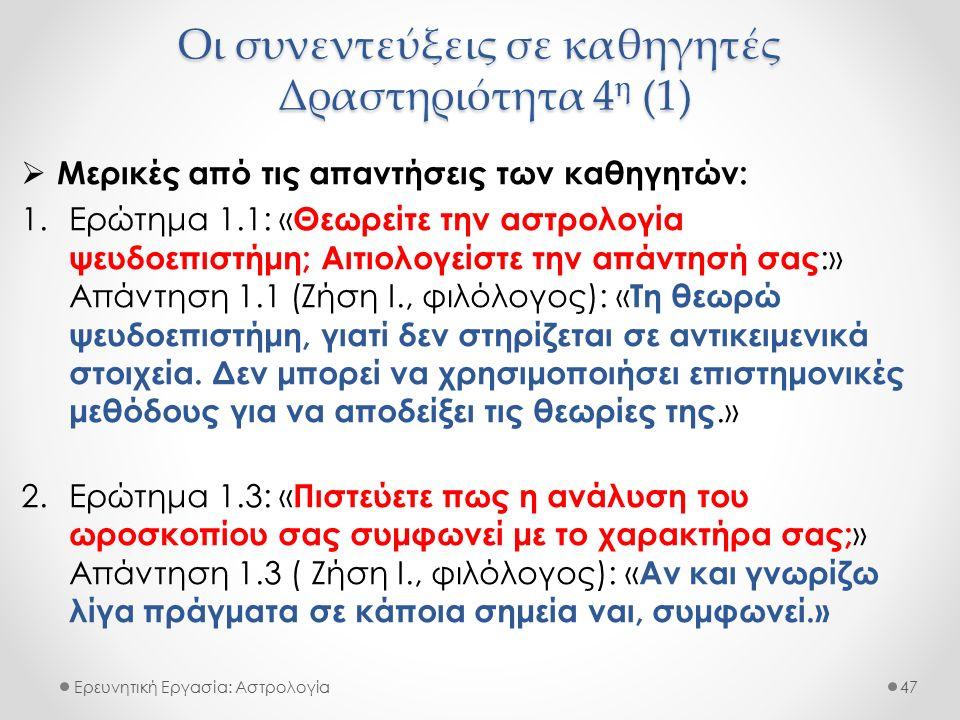Οι συνεντεύξεις σε καθηγητές Δραστηριότητα 4 η (1) Ερευνητική Εργασία: Αστρολογία  Μερικές από τις απαντήσεις των καθηγητών: 1.Ερώτημα 1.1: « Θεωρείτε την αστρολογία ψευδοεπιστήμη; Αιτιολογείστε την απάντησή σας :» Απάντηση 1.1 (Ζήση Ι., φιλόλογος): « Τη θεωρώ ψευδοεπιστήμη, γιατί δεν στηρίζεται σε αντικειμενικά στοιχεία.
