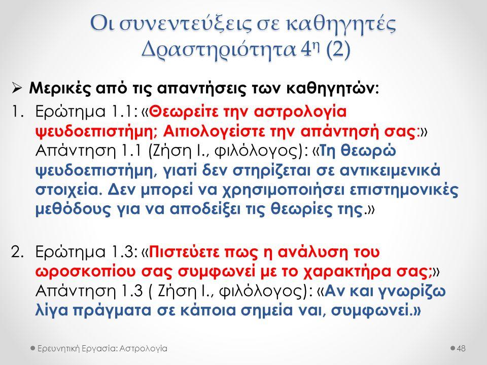Οι συνεντεύξεις σε καθηγητές Δραστηριότητα 4 η (2) Ερευνητική Εργασία: Αστρολογία  Μερικές από τις απαντήσεις των καθηγητών: 1.Ερώτημα 1.1: « Θεωρείτε την αστρολογία ψευδοεπιστήμη; Αιτιολογείστε την απάντησή σας :» Απάντηση 1.1 (Ζήση Ι., φιλόλογος): « Τη θεωρώ ψευδοεπιστήμη, γιατί δεν στηρίζεται σε αντικειμενικά στοιχεία.
