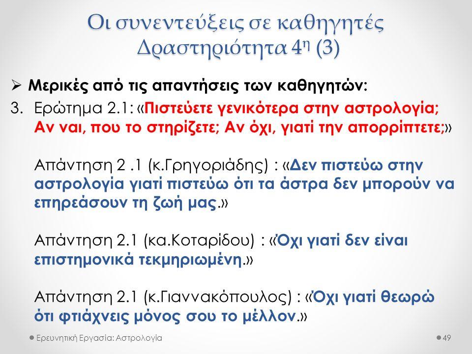 Οι συνεντεύξεις σε καθηγητές Δραστηριότητα 4 η (3) Ερευνητική Εργασία: Αστρολογία  Μερικές από τις απαντήσεις των καθηγητών: 3.Ερώτημα 2.1: « Πιστεύετε γενικότερα στην αστρολογία; Αν ναι, που το στηρίζετε; Αν όχι, γιατί την απορρίπτετε; » Απάντηση 2.1 (κ.Γρηγοριάδης) : « Δεν πιστεύω στην αστρολογία γιατί πιστεύω ότι τα άστρα δεν μπορούν να επηρεάσουν τη ζωή μας.» Απάντηση 2.1 (κα.Κοταρίδου) : « Όχι γιατί δεν είναι επιστημονικά τεκμηριωμένη.» Απάντηση 2.1 (κ.Γιαννακόπουλος) : « Όχι γιατί θεωρώ ότι φτιάχνεις μόνος σου το μέλλον.» 49