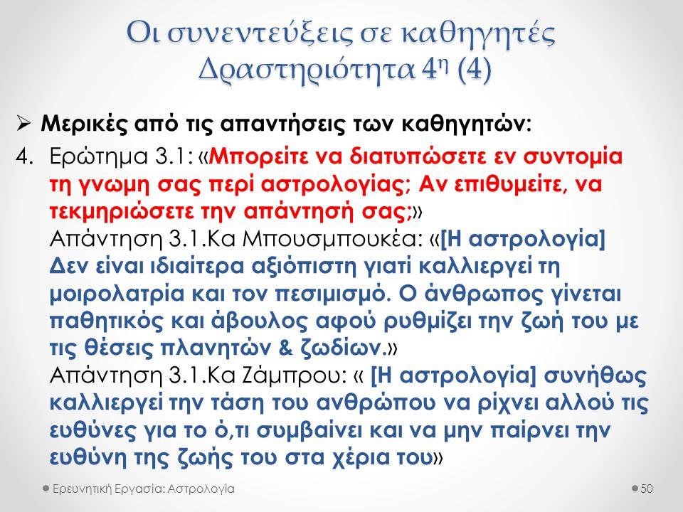 Οι συνεντεύξεις σε καθηγητές Δραστηριότητα 4 η (4) Ερευνητική Εργασία: Αστρολογία  Μερικές από τις απαντήσεις των καθηγητών: 4.Ερώτημα 3.1: « Μπορείτε να διατυπώσετε εν συντομία τη γνωμη σας περί αστρολογίας; Αν επιθυμείτε, να τεκμηριώσετε την απάντησή σας; » Απάντηση 3.1.Κα Μπουσμπουκέα: « [Η αστρολογία] Δεν είναι ιδιαίτερα αξιόπιστη γιατί καλλιεργεί τη μοιρολατρία και τον πεσιμισμό.