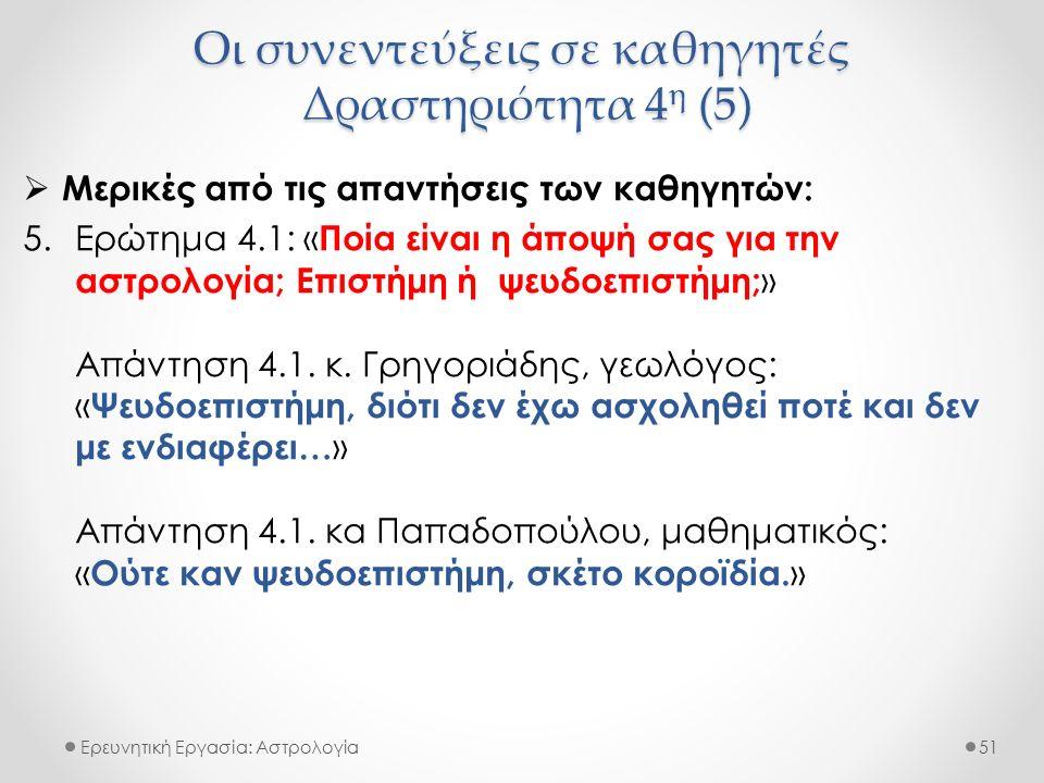 Οι συνεντεύξεις σε καθηγητές Δραστηριότητα 4 η (5) Ερευνητική Εργασία: Αστρολογία  Μερικές από τις απαντήσεις των καθηγητών: 5.Ερώτημα 4.1: « Ποία εί