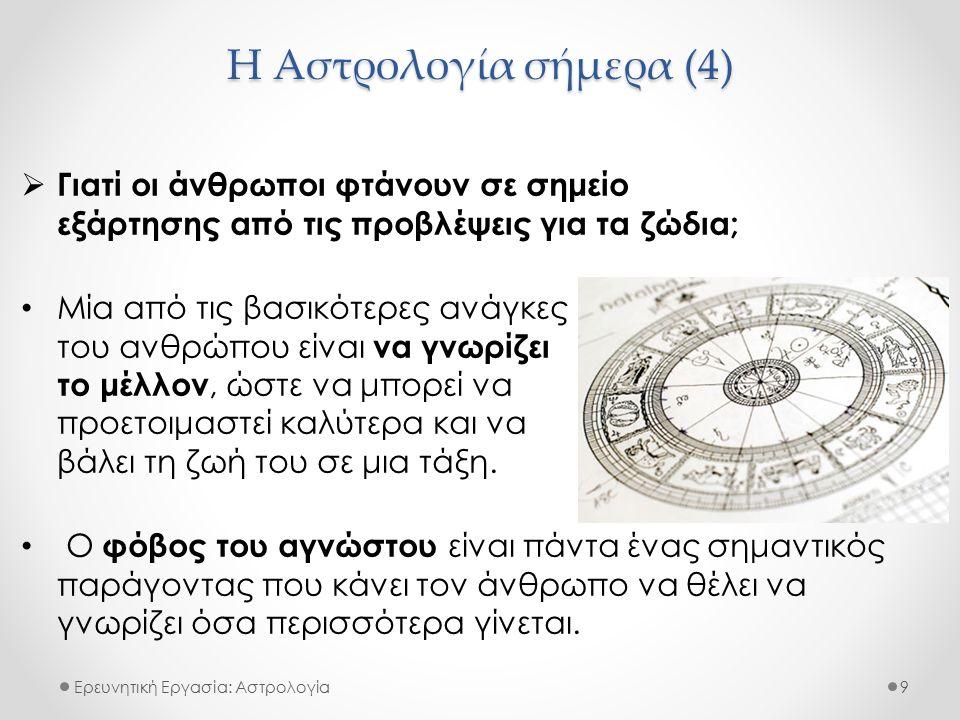 Η Αστρολογία σήμερα (4) Ερευνητική Εργασία: Αστρολογία  Γιατί οι άνθρωποι φτάνουν σε σημείο εξάρτησης από τις προβλέψεις για τα ζώδια; Μία από τις βασικότερες ανάγκες του ανθρώπου είναι να γνωρίζει το μέλλον, ώστε να μπορεί να προετοιμαστεί καλύτερα και να βάλει τη ζωή του σε μια τάξη.
