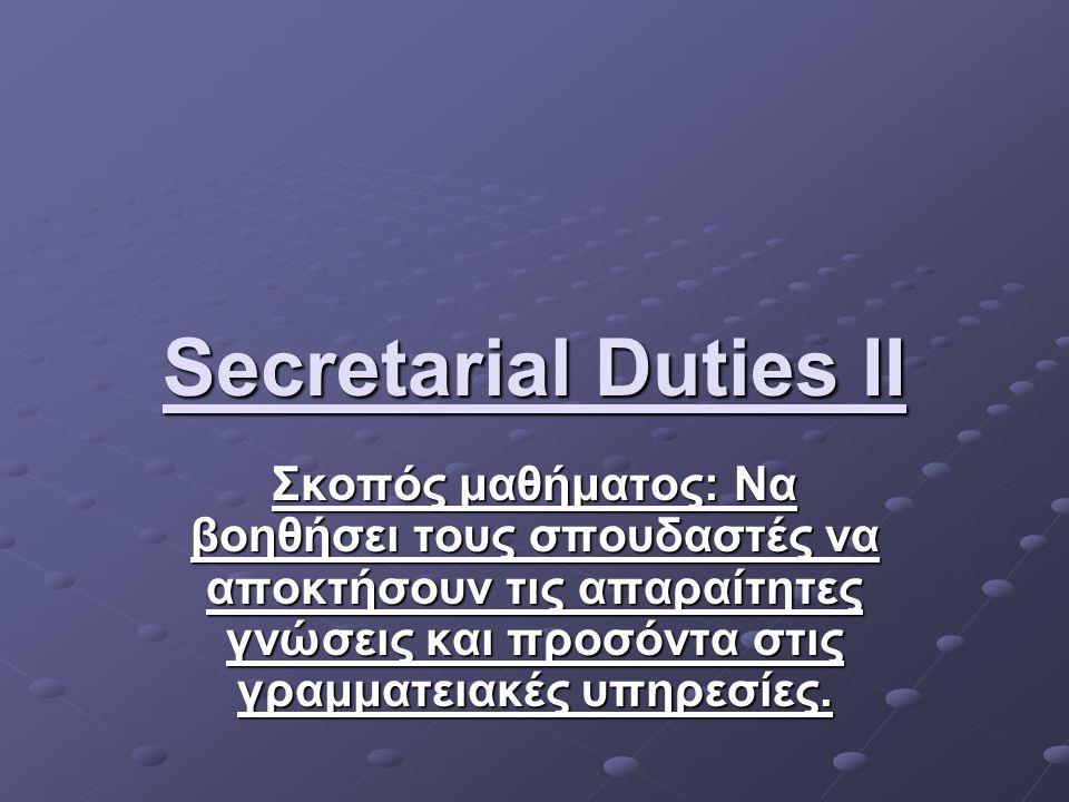 Secretarial Duties II Σκοπός μαθήματος: Να βοηθήσει τους σπουδαστές να αποκτήσουν τις απαραίτητες γνώσεις και προσόντα στις γραμματειακές υπηρεσίες.