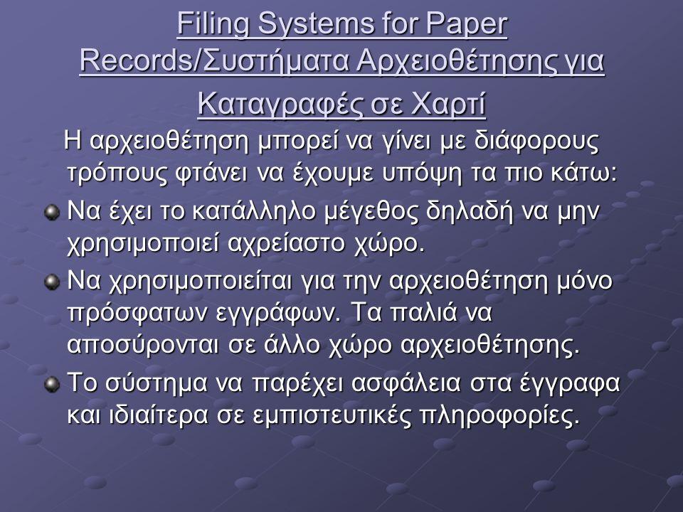 Filing Systems for Paper Records/Συστήματα Αρχειοθέτησης για Καταγραφές σε Χαρτί Η αρχειοθέτηση μπορεί να γίνει με διάφορους τρόπους φτάνει να έχουμε υπόψη τα πιο κάτω: Η αρχειοθέτηση μπορεί να γίνει με διάφορους τρόπους φτάνει να έχουμε υπόψη τα πιο κάτω: Να έχει το κατάλληλο μέγεθος δηλαδή να μην χρησιμοποιεί αχρείαστο χώρο.