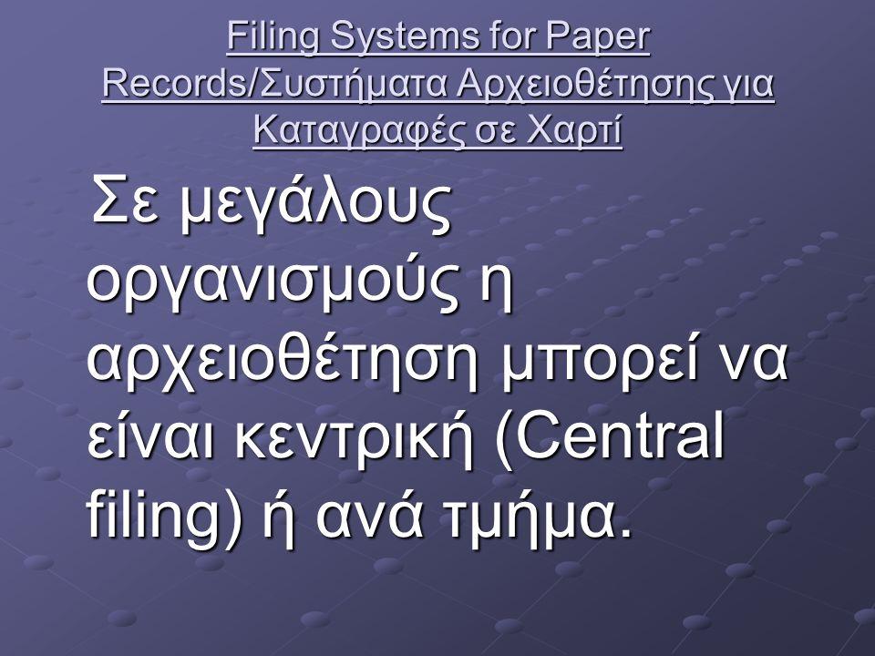 Filing Systems for Paper Records/Συστήματα Αρχειοθέτησης για Καταγραφές σε Χαρτί Σε μεγάλους οργανισμούς η αρχειοθέτηση μπορεί να είναι κεντρική (Central filing) ή ανά τμήμα.