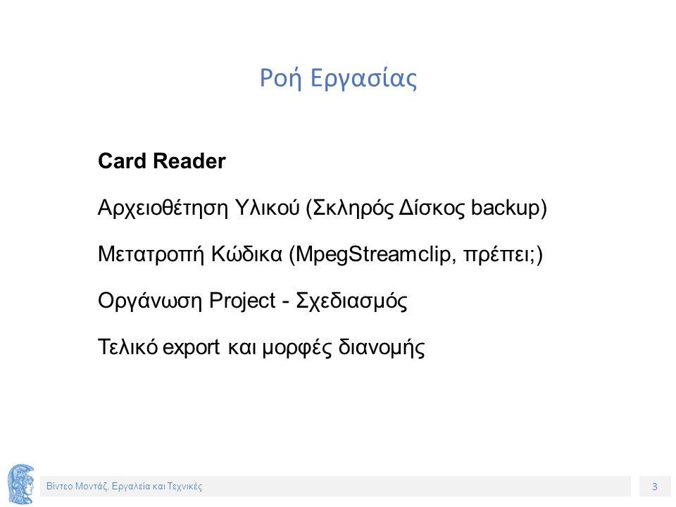3 Βίντεο Μοντάζ, Εργαλεία και Τεχνικές Ροή Εργασίας Card Reader Αρχειοθέτηση Υλικού (Σκληρός Δίσκος backup) Μετατροπή Κώδικα (MpegStreamclip, πρέπει;) Οργάνωση Project - Σχεδιασμός Τελικό export και μορφές διανομής