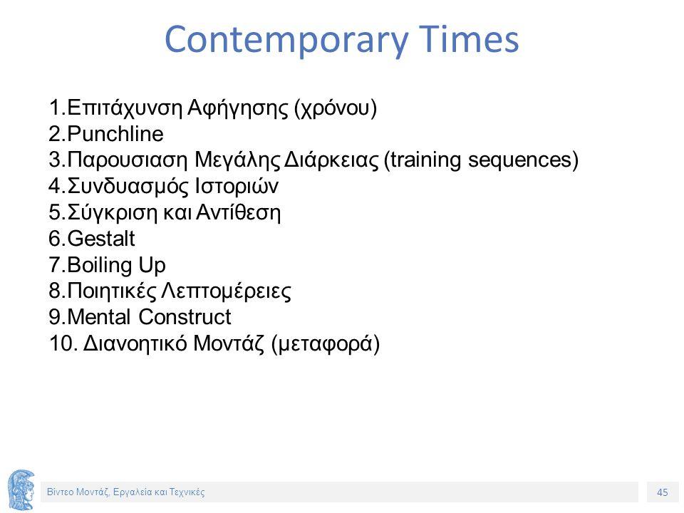 45 Βίντεο Μοντάζ, Εργαλεία και Τεχνικές Contemporary Times 1.Επιτάχυνση Αφήγησης (χρόνου) 2.Punchline 3.Παρουσιαση Μεγάλης Διάρκειας (training sequences) 4.Συνδυασμός Ιστοριών 5.Σύγκριση και Αντίθεση 6.Gestalt 7.Boiling Up 8.Ποιητικές Λεπτομέρειες 9.Mental Construct 10.