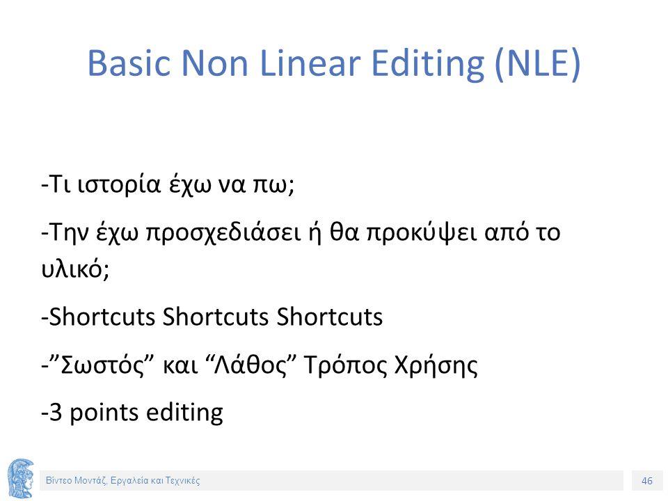 46 Βίντεο Μοντάζ, Εργαλεία και Τεχνικές Basic Non Linear Editing (NLE) -Τι ιστορία έχω να πω; -Την έχω προσχεδιάσει ή θα προκύψει από το υλικό; -Shortcuts Shortcuts Shortcuts - Σωστός και Λάθος Τρόπος Χρήσης -3 points editing