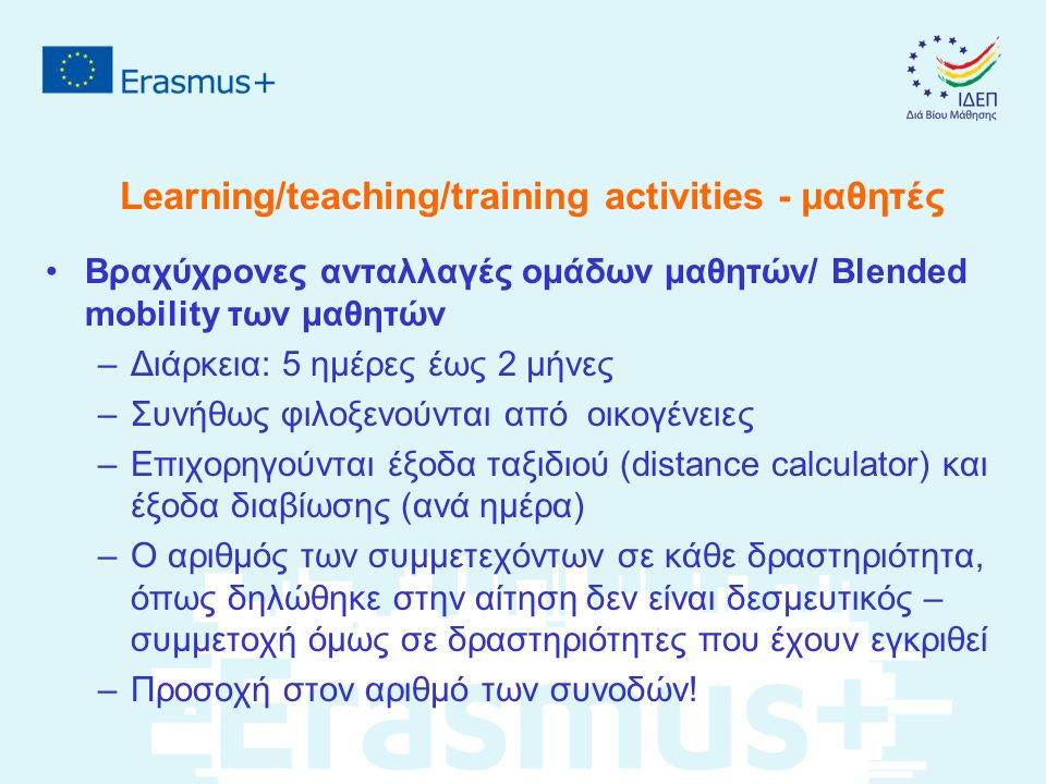 Learning/teaching/training activities - μαθητές Βραχύχρονες ανταλλαγές ομάδων μαθητών/ Blended mobility των μαθητών –Διάρκεια: 5 ημέρες έως 2 μήνες –Συνήθως φιλοξενούνται από οικογένειες –Επιχορηγούνται έξοδα ταξιδιού (distance calculator) και έξοδα διαβίωσης (ανά ημέρα) –Ο αριθμός των συμμετεχόντων σε κάθε δραστηριότητα, όπως δηλώθηκε στην αίτηση δεν είναι δεσμευτικός – συμμετοχή όμως σε δραστηριότητες που έχουν εγκριθεί –Προσοχή στον αριθμό των συνοδών!