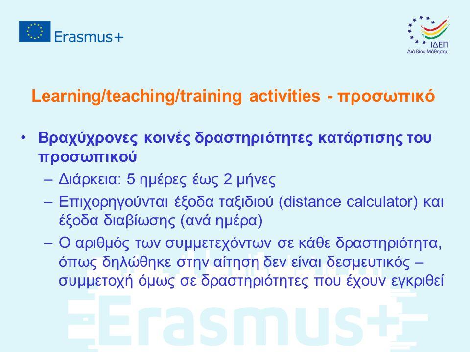 Learning/teaching/training activities - προσωπικό Βραχύχρονες κοινές δραστηριότητες κατάρτισης του προσωπικού –Διάρκεια: 5 ημέρες έως 2 μήνες –Επιχορηγούνται έξοδα ταξιδιού (distance calculator) και έξοδα διαβίωσης (ανά ημέρα) –Ο αριθμός των συμμετεχόντων σε κάθε δραστηριότητα, όπως δηλώθηκε στην αίτηση δεν είναι δεσμευτικός – συμμετοχή όμως σε δραστηριότητες που έχουν εγκριθεί