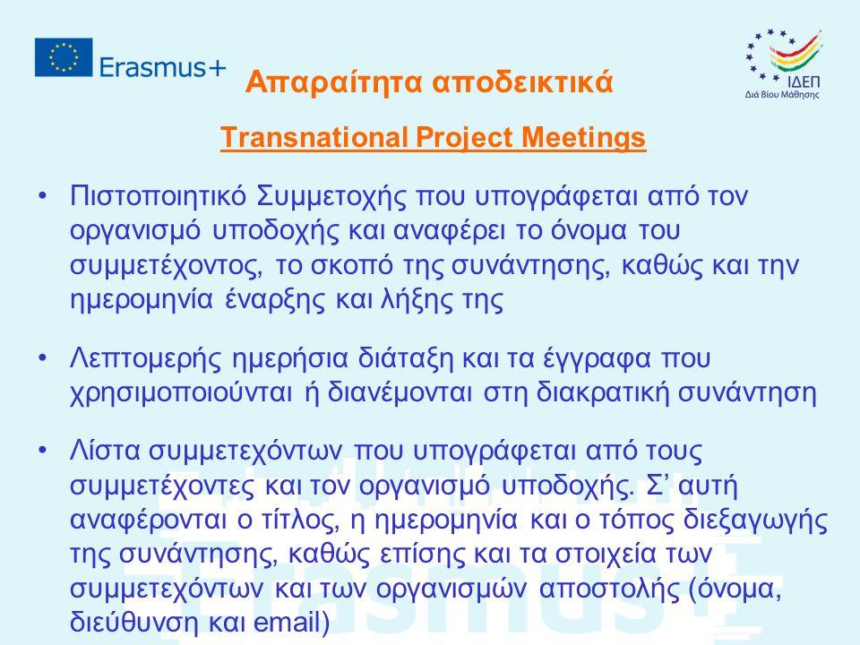 Απαραίτητα αποδεικτικά Transnational Project Meetings Πιστοποιητικό Συμμετοχής που υπογράφεται από τον οργανισμό υποδοχής και αναφέρει το όνομα του συμμετέχοντος, το σκοπό της συνάντησης, καθώς και την ημερομηνία έναρξης και λήξης της Λεπτομερής ημερήσια διάταξη και τα έγγραφα που χρησιμοποιούνται ή διανέμονται στη διακρατική συνάντηση Λίστα συμμετεχόντων που υπογράφεται από τους συμμετέχοντες και τον οργανισμό υποδοχής.