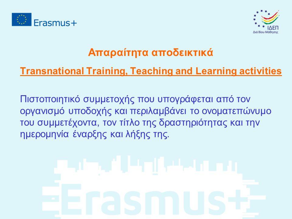 Απαραίτητα αποδεικτικά Transnational Training, Teaching and Learning activities Πιστοποιητικό συμμετοχής που υπογράφεται από τον οργανισμό υποδοχής και περιλαμβάνει το ονοματεπώνυμο του συμμετέχοντα, τον τίτλο της δραστηριότητας και την ημερομηνία έναρξης και λήξης της.