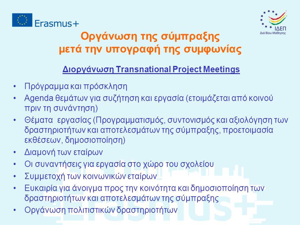 Οργάνωση της σύμπραξης μετά την υπογραφή της συμφωνίας Διοργάνωση Transnational Project Meetings Πρόγραμμα και πρόσκληση Agenda θεμάτων για συζήτηση και εργασία (ετοιμάζεται από κοινού πριν τη συνάντηση) Θέματα εργασίας (Προγραμματισμός, συντονισμός και αξιολόγηση των δραστηριοτήτων και αποτελεσμάτων της σύμπραξης, προετοιμασία εκθέσεων, δημοσιοποίηση) Διαμονή των εταίρων Οι συναντήσεις για εργασία στο χώρο του σχολείου Συμμετοχή των κοινωνικών εταίρων Ευκαιρία για άνοιγμα προς την κοινότητα και δημοσιοποίηση των δραστηριοτήτων και αποτελεσμάτων της σύμπραξης Οργάνωση πολιτιστικών δραστηριοτήτων
