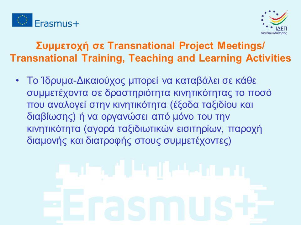 Συμμετοχή σε Transnational Project Meetings/ Transnational Training, Teaching and Learning Activities Το Ίδρυμα-Δικαιούχος μπορεί να καταβάλει σε κάθε συμμετέχοντα σε δραστηριότητα κινητικότητας το ποσό που αναλογεί στην κινητικότητα (έξοδα ταξιδίου και διαβίωσης) ή να οργανώσει από μόνο του την κινητικότητα (αγορά ταξιδιωτικών εισιτηρίων, παροχή διαμονής και διατροφής στους συμμετέχοντες)