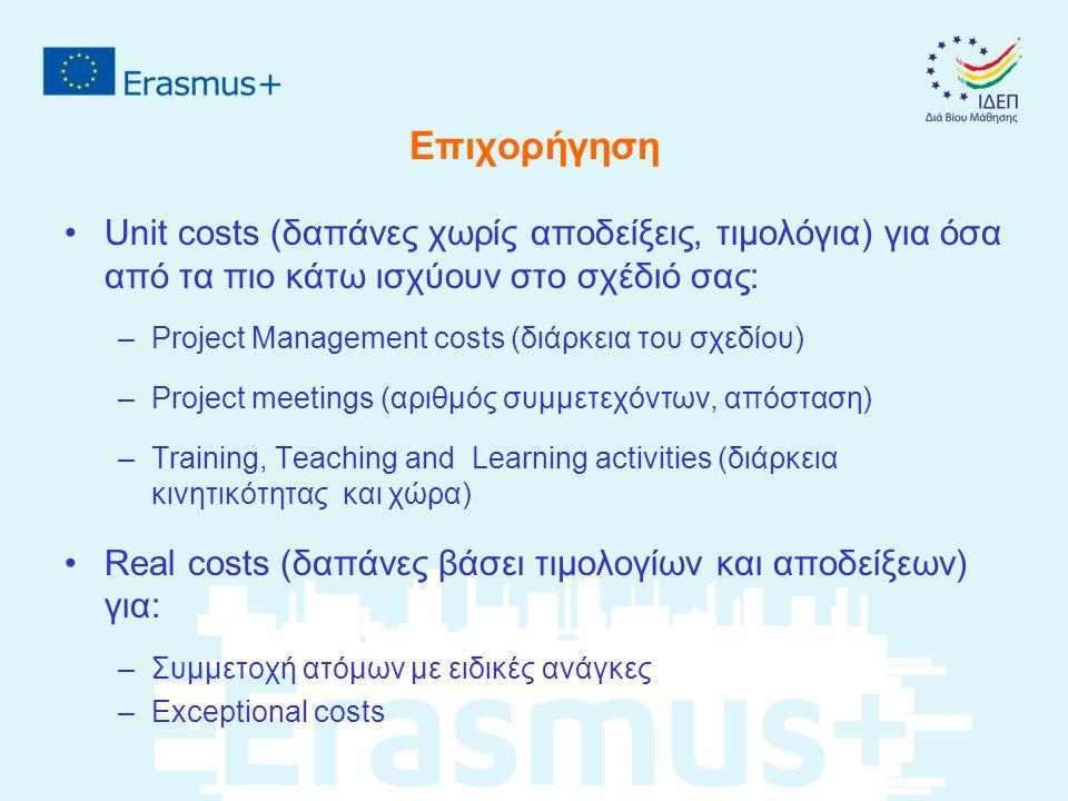 Επιχορήγηση Unit costs (δαπάνες χωρίς αποδείξεις, τιμολόγια) για όσα από τα πιο κάτω ισχύουν στο σχέδιό σας: –Project Management costs (διάρκεια του σχεδίου) –Project meetings (αριθμός συμμετεχόντων, απόσταση) –Training, Teaching and Learning activities (διάρκεια κινητικότητας και χώρα) Real costs (δαπάνες βάσει τιμολογίων και αποδείξεων) για: –Συμμετοχή ατόμων με ειδικές ανάγκες –Exceptional costs