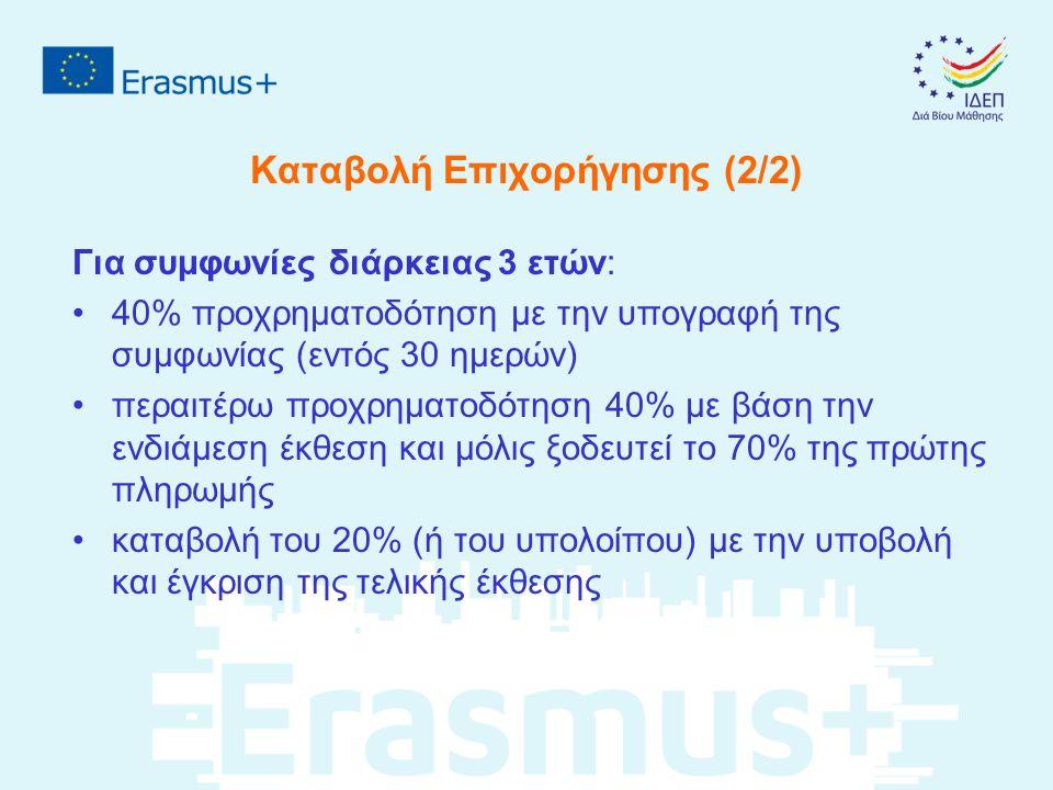 Καταβολή Επιχορήγησης (2/2) Για συμφωνίες διάρκειας 3 ετών: 40% προχρηματοδότηση με την υπογραφή της συμφωνίας (εντός 30 ημερών) περαιτέρω προχρηματοδότηση 40% με βάση την ενδιάμεση έκθεση και μόλις ξοδευτεί το 70% της πρώτης πληρωμής καταβολή του 20% (ή του υπολοίπου) με την υποβολή και έγκριση της τελικής έκθεσης