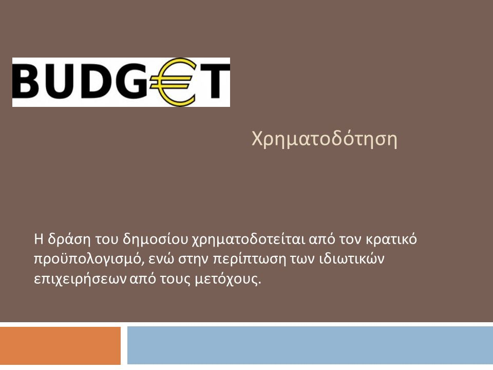 Χρηματοδότηση Η δράση του δημοσίου χρηματοδοτείται από τον κρατικό προϋπολογισμό, ενώ στην περίπτωση των ιδιωτικών επιχειρήσεων από τους μετόχους.