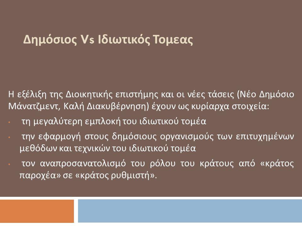 Δημόσιος Vs Ιδιωτικός Τομεας Η εξέλιξη της Διοικητικής επιστήμης και οι νέες τάσεις ( Νέο Δημόσιο Μάνατζμεντ, Καλή Διακυβέρνηση ) έχουν ως κυρίαρχα στοιχεία : τη μεγαλύτερη εμπλοκή του ιδιωτικού τομέα την εφαρμογή στους δημόσιους οργανισμούς των επιτυχημένων μεθόδων και τεχνικών του ιδιωτικού τομέα τον αναπροσανατολισμό του ρόλου του κράτους από « κράτος παροχέα » σε « κράτος ρυθμιστή ».