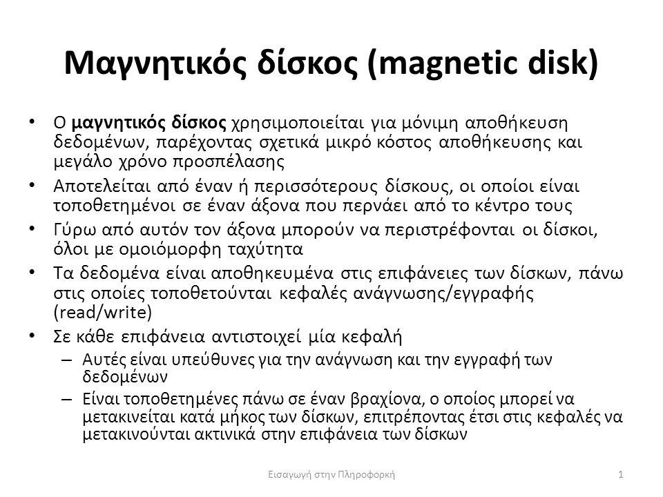 Μαγνητικός δίσκος (magnetic disk) Εισαγωγή στην Πληροφορκή1 Ο μαγνητικός δίσκος χρησιμοποιείται για μόνιμη αποθήκευση δεδομένων, παρέχοντας σχετικά μικρό κόστος αποθήκευσης και μεγάλο χρόνο προσπέλασης Αποτελείται από έναν ή περισσότερους δίσκους, οι οποίοι είναι τοποθετημένοι σε έναν άξονα που περνάει από το κέντρο τους Γύρω από αυτόν τον άξονα μπορούν να περιστρέφονται οι δίσκοι, όλοι με ομοιόμορφη ταχύτητα Τα δεδομένα είναι αποθηκευμένα στις επιφάνειες των δίσκων, πάνω στις οποίες τοποθετούνται κεφαλές ανάγνωσης/εγγραφής (read/write) Σε κάθε επιφάνεια αντιστοιχεί μία κεφαλή – Αυτές είναι υπεύθυνες για την ανάγνωση και την εγγραφή των δεδομένων – Είναι τοποθετημένες πάνω σε έναν βραχίονα, ο οποίος μπορεί να μετακινείται κατά μήκος των δίσκων, επιτρέποντας έτσι στις κεφαλές να μετακινούνται ακτινικά στην επιφάνεια των δίσκων