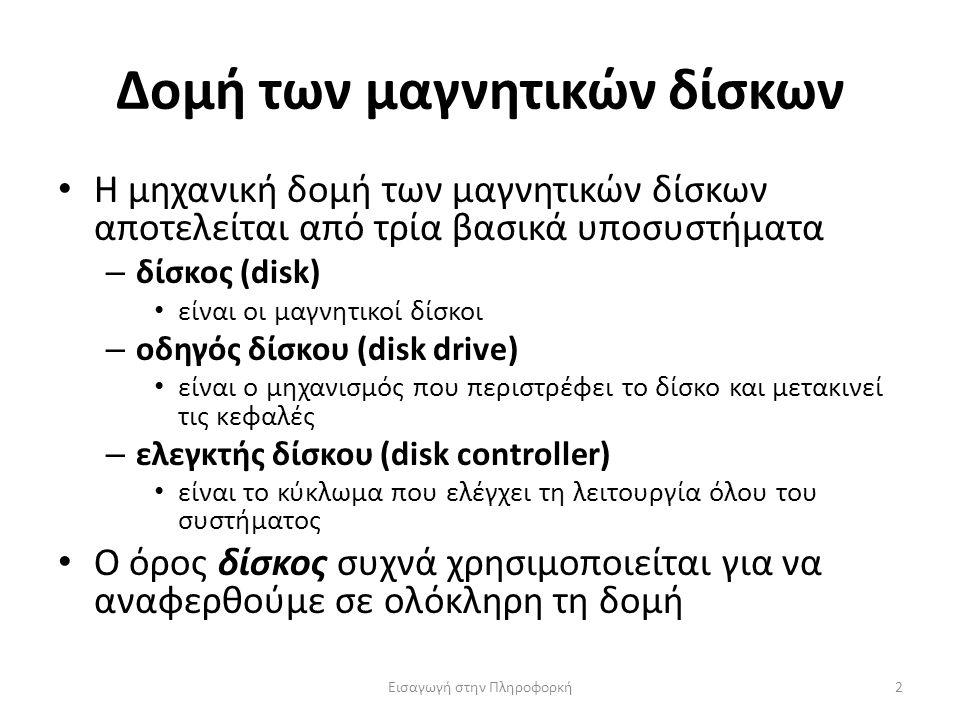 Δομή των μαγνητικών δίσκων Εισαγωγή στην Πληροφορκή2 Η μηχανική δομή των μαγνητικών δίσκων αποτελείται από τρία βασικά υποσυστήματα – δίσκος (disk) είναι οι μαγνητικοί δίσκοι – οδηγός δίσκου (disk drive) είναι ο μηχανισμός που περιστρέφει το δίσκο και μετακινεί τις κεφαλές – ελεγκτής δίσκου (disk controller) είναι το κύκλωμα που ελέγχει τη λειτουργία όλου του συστήματος Ο όρος δίσκος συχνά χρησιμοποιείται για να αναφερθούμε σε ολόκληρη τη δομή