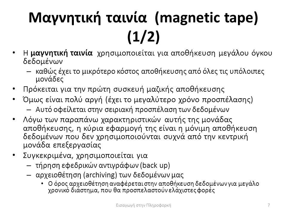 Μαγνητική ταινία (magnetic tape) (1/2) Εισαγωγή στην Πληροφορκή7 Η μαγνητική ταινία χρησιμοποιείται για αποθήκευση μεγάλου όγκου δεδομένων – καθώς έχει το μικρότερο κόστος αποθήκευσης από όλες τις υπόλοιπες μονάδες Πρόκειται για την πρώτη συσκευή μαζικής αποθήκευσης Όμως είναι πολύ αργή (έχει το μεγαλύτερο χρόνο προσπέλασης) – Αυτό οφείλεται στην σειριακή προσπέλαση των δεδομένων Λόγω των παραπάνω χαρακτηριστικών αυτής της μονάδας αποθήκευσης, η κύρια εφαρμογή της είναι η μόνιμη αποθήκευση δεδομένων που δεν χρησιμοποιούνται συχνά από την κεντρική μονάδα επεξεργασίας Συγκεκριμένα, χρησιμοποιείται για – τήρηση εφεδρικών αντιγράφων (back up) – αρχειοθέτηση (archiving) των δεδομένων μας Ο όρος αρχειοθέτηση αναφέρεται στην αποθήκευση δεδομένων για μεγάλο χρονικό διάστημα, που θα προσπελαστούν ελάχιστες φορές