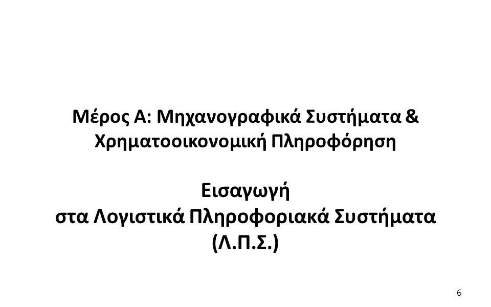 6 Μέρος Α: Μηχανογραφικά Συστήματα & Χρηματοοικονομική Πληροφόρηση Εισαγωγή στα Λογιστικά Πληροφοριακά Συστήματα (Λ.Π.Σ.) 6