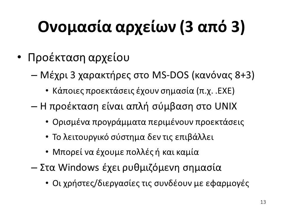 Ονομασία αρχείων (3 από 3) Προέκταση αρχείου – Μέχρι 3 χαρακτήρες στο MS-DOS (κανόνας 8+3) Κάποιες προεκτάσεις έχουν σημασία (π.χ..EXE) – Η προέκταση