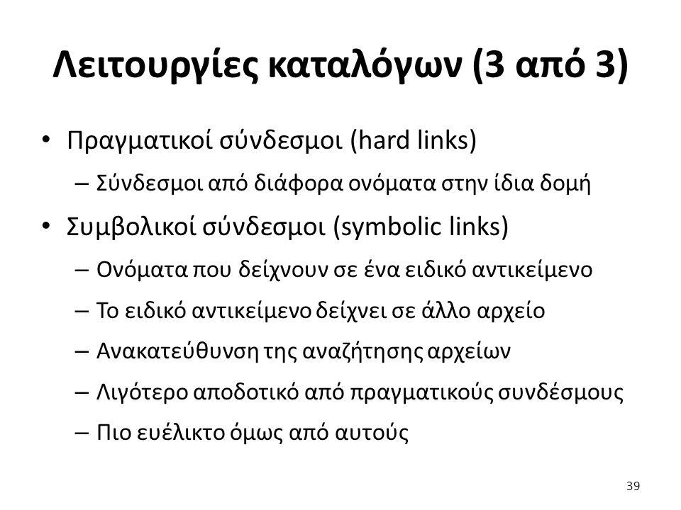 Λειτουργίες καταλόγων (3 από 3) Πραγματικοί σύνδεσμοι (hard links) – Σύνδεσμοι από διάφορα ονόματα στην ίδια δομή Συμβολικοί σύνδεσμοι (symbolic links