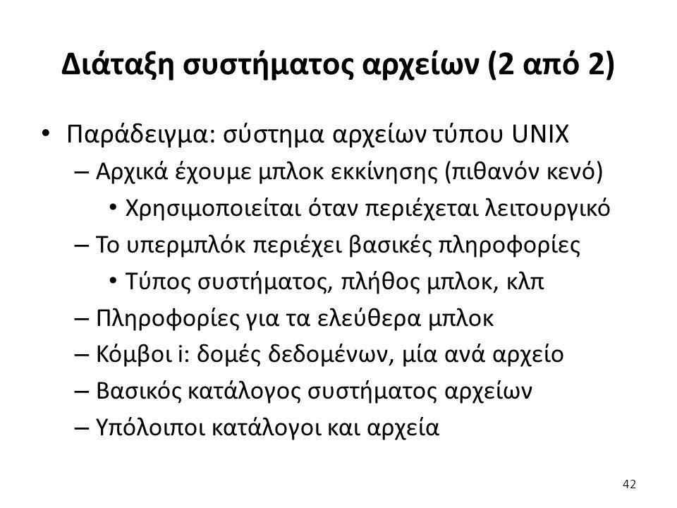 Διάταξη συστήματος αρχείων (2 από 2) Παράδειγμα: σύστημα αρχείων τύπου UNIX – Αρχικά έχουμε μπλοκ εκκίνησης (πιθανόν κενό) Χρησιμοποιείται όταν περιέχ